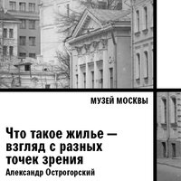 Что такое жилье — взгляд с разных точек зрения - Музей Москвы