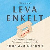Konsten att leva enkelt : zenmästarens 100 övningar för ett lugnare och lyckligare liv - Shunmyo Masuno