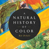 A Natural History of Color - Rob DeSalle, Hans Bachor