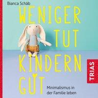 Weniger tut Kindern gut: Minimalismus in der Familie leben - Bianca Schäb