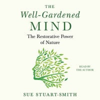 The Well-Gardened Mind: The Restorative Power of Nature - Sue Stuart-Smith