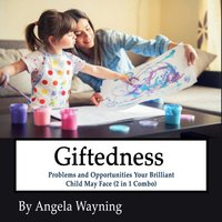 Giftedness: Problems and Opportunities Your Brilliant Child May Face (2 in 1 Combo) - Angela Wayning