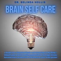 Brain Self Care: 2 books in one: Stranded Brain and Listening To My Body - Unlock your brain's healing potential to manage stress, become more productive and improve your brain power - Dr. Belinda Hollis