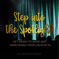 Step into the spotlight! Get ready to shine and make money from your gifts - Camilla Kristiansen
