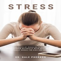 Stress: The Effective Ways of Reducing Stress & Boosting Immune System Naturally with Self-Help That Actually Works for Kids and Adults - Dr. Dale Pheragh