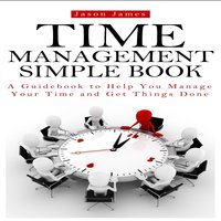 Time Management Simple Book: A Guidebook to Help You Manage Your Time and Get Things Done - Jason James, David Donaldson, Joe Allen
