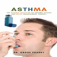 Asthma: The Natural Solution to Asthma Attack and Relief Management Therapy - Dr. Orghe Pharry