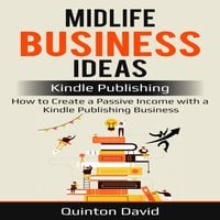 Midlife Business Ideas: Kindle Publishing: How to Create a Passive Income with a Kindle Publishing Business - Quinton David