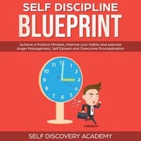 Self Discipline Blueprint: Achieve a Positive Mindset, improve your Habits and exercise Anger Management, Self Esteem and Overcome Procrastination - Self Discovery Academy