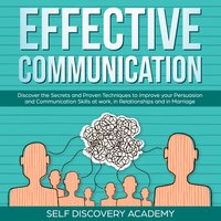 Effective Communication: Discover the Secrets and Proven Techniques to improve your Persuasion and Communication Skills at work, in Relationships and in Marriage - Self Discovery Academy