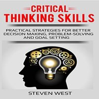 Critical Thinking Skills: Practical Strategies for Better Decision Making, Problem-Solving, and Goal Setting - Steven West