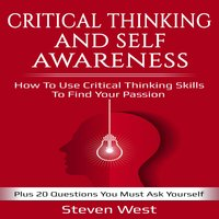 Critical Thinking and Self-Awareness – How to Use Critical Thinking Skills to Find Your Passion - Steven West