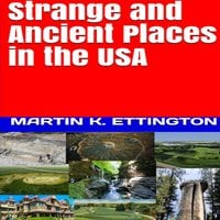 Strange and Ancient Places in the USA - Martin K. Ettington