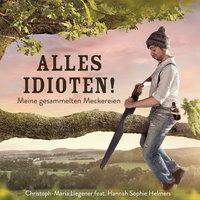 Alles Idioten!: Meine gesammelten Meckereien - Christoph-Maria Liegener