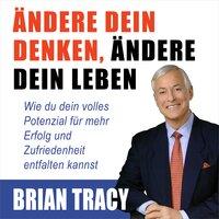 Ändere dein Denken, ändere dein Leben: Wie du dein volles Potenzial für mehr Erfolg und Zufriedenheit entfalten kannst - Brian Tracy
