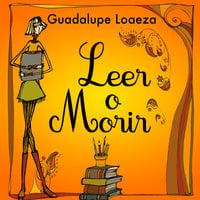 Leer o morir - Guadalupe Loaeza