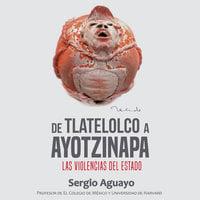 De Tlatelolco a Ayotzinapa - Sergio Aguayo Quezada