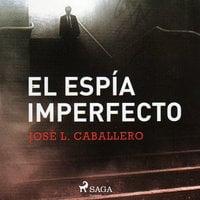 El espía imperfecto - José Luis Caballero