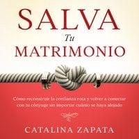 Salva tu matrimonio: Cómo reconstruir la confianza rota y volver a conectar con tu cónyuge sin importar cuánto se haya alejado - Catalina Zapata