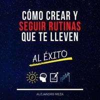 Cómo crear y seguir rutinas que te lleven al éxito - Alejandro Meza