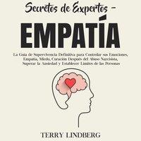 Secretos de Expertos - Empatía: La Guía de Supervivencia Definitiva para Controlar sus Emociones, Empatía, Miedo, Curación Después del Abuso Narcisista, Superar la Ansiedad y Establecer Límites de las Personas - Terry Lindberg