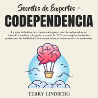 Secretos de Expertos - Codependencia: ¡La guía definitiva de recuperación para curar la codependencia! Aprende a analizar a la gente y a usar la TCC para mejorar los límites personales, las habilidades de comunicación, el autocontrol y la autoestima. - Terry Lindberg