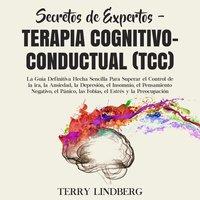 Secretos de Expertos - Terapia cognitivo-conductual (TCC): La Guía Definitiva Hecha Sencilla Para Superar el Control de la ira, la Ansiedad, la Depresión, el Insomnio, el Pensamiento Negativo, el Pánico, las Fobias, el Estrés y la Preocupación - Terry Lindberg