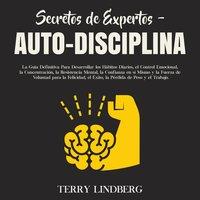 Secretos de Expertos - Auto-Disciplina: La Guía Definitiva Para Desarrollar los Hábitos Diarios, el Control Emocional, la Concentración, la Resistencia Mental, la Confianza en sí Mismo y la Fuerza de Voluntad para la Felicidad, el Éxito, la Pérdida - Terry Lindberg