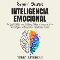 Secretos de Expertos - Inteligencia Emocional: La Guía Definitiva para el EQ para Mejorar el Manejo de la Ira, TCC, Empatía, Manipulación, Persuasión, Autoconciencia, Autodisciplina, Autorregulación, y Habilidades Sociales. - Terry Lindberg
