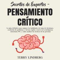 Secretos de Expertos - Pensamiento Crítico: La guía definitiva para mejorar las habilidades de toma de decisiones, resolución de problemas y lectura rápida a través de la inteligencia emocional, PNL y cómo analizar las técnicas de las personas - Terry Lindberg