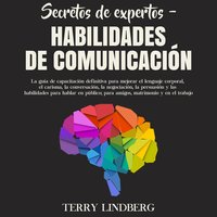 Secretos de Expertos – Habilidades de Comunicación: La guía de capacitación definitiva para mejorar el lenguaje corporal, el carisma, la conversación, la negociación, la persuasión y las habilidades para hablar en público; para amigos, matrimonio y e - Terry Lindberg