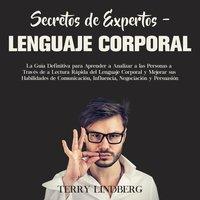 Secretos de Expertos – Lenguaje Corporal: La Guía Definitiva para Aprender a Analizar a las Personas a Través de la Lectura Rápida del Lenguaje Corporal y Mejorar sus Habilidades de Comunicación, Influencia, Negociación y Persuasión - Terry Lindberg