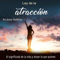 Ley de la atracción. El significado de la vida y atraer lo que quieres - Jenny Hashkins