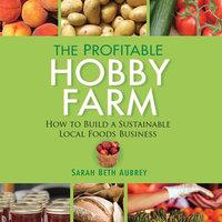 The Profitable Hobby Farm: How to Build a Sustainable Local Foods Business - Sarah Beth Aubrey