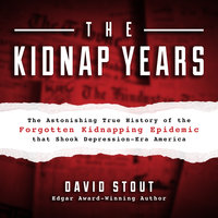 The Kidnap Years: The Astonishing True History of the Forgotten Kidnapping Epidemic that Shook Depression-Era America - David Stout