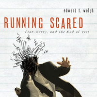Running Scared: Fear, Worry and the God of Rest - Edward T. Welch