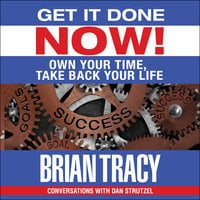 Get it Done Now! – Own Your Time, Take Back Your Life - Brian Tracy