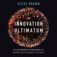 The Innovation Ultimatum: How Six Strategic Technologies Will Reshape Every Business in the 2020s - Steve Brown