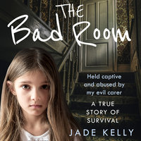 The Bad Room: Held Captive and Abused by My Evil Carer. A True Story of Survival. - Jade Kelly