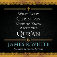 What Every Christian Needs to Know About the Qur'an - James R. White