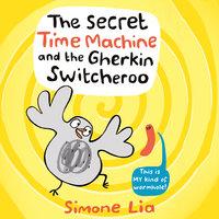 The Secret Time Machine and the Gherkin Switcheroo - Simone Lia