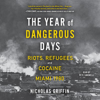 The Year of Dangerous Days: Riots, Refugees, and Cocaine in Miami 1980 - Nicholas Griffin