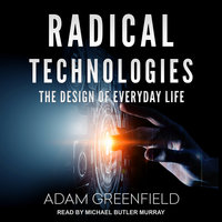 Radical Technologies: The Design of Everyday Life - Adam Greenfield