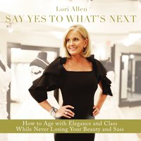Say Yes to What's Next: How to Age with Elegance and Class While Never Losing Your Beauty and Sass! - Lori Allen