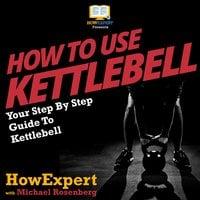How To Use Kettlebell - HowExpert, Michael Rosenberg