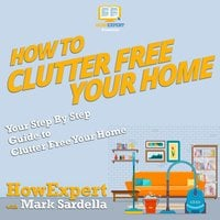 How To Clutter Free Your Home - HowExpert, Mark Sardella