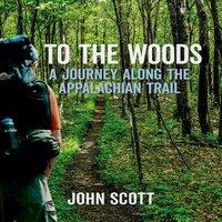 To The Woods: A Journey Along The Appalachian Trail - John Scott