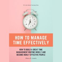 How to Manage Time Effectively: How to Build a Great Time Management Routine Wisely and Become Highly Effective People - Mary G. Lewis
