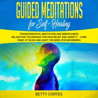 Guided Meditations for Self Healing: Transcendental Meditation and Mindfulness Relaxation Techniques for Pain Relief and Anxiety - Betty Cortes