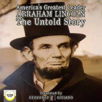 America's Greatest Leader: Abraham Lincoln – The Untold Story - Geoffrey Giuliano and the Icon Players